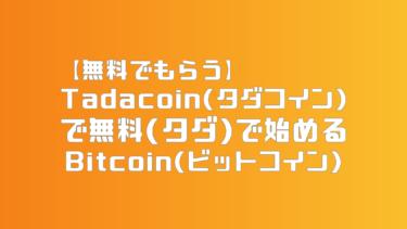 【無料でもらう】Tadacoin(タダコイン)で無料(タダ)で始めるBitcoin(ビットコイン)